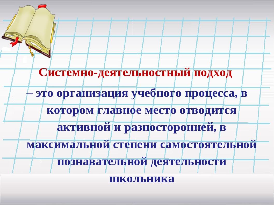 Системно-деятельностный подход – это организация учебного процесса, в которо...