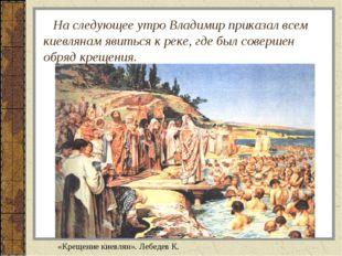 На следующее утро Владимир приказал всем киевлянам явиться к реке, где был с