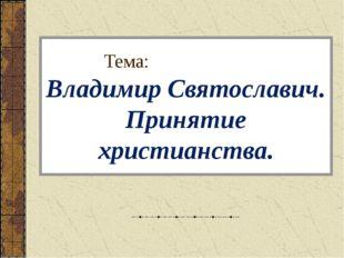 Тема: Владимир Святославич. Принятие христианства.