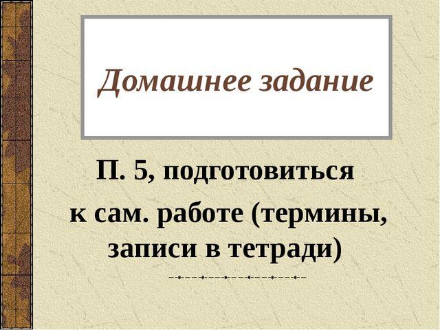 Домашнее задание П. 5, подготовиться к сам. работе (термины, записи в тетради)