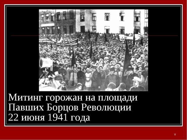 Митинг горожан на площади Павших Борцов Революции 22 июня 1941 года *