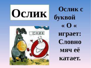 Ослик Ослик с буквой « О « играет: Словно мяч её катает.