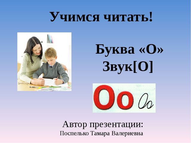 Буква «О» Звук[O] Автор презентации: Поспелько Тамара Валериевна Учимся чита...