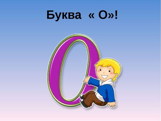 Буква « О»!