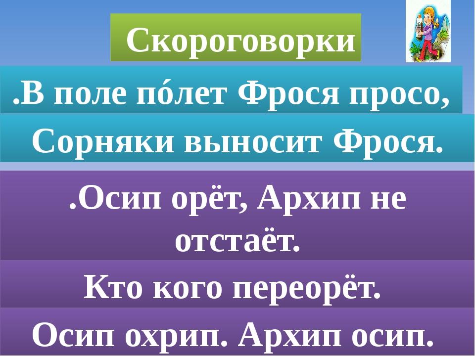 .В поле пóлет Фрося просо, Сорняки выносит Фрося. .Осип орёт, Архип не отста...