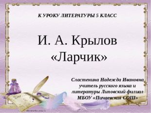 И. А. Крылов «Ларчик» Сластенина Надежда Ивановна учитель русского языка и ли
