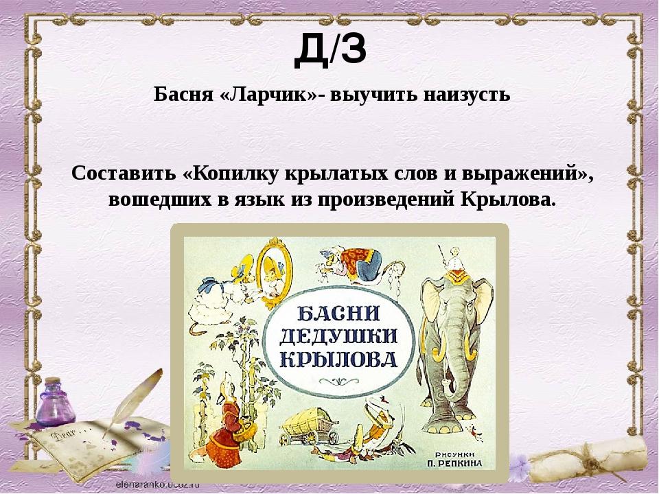 Д/З Басня «Ларчик»- выучить наизусть Составить «Копилку крылатых слов и выраж...