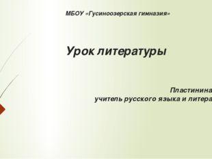 МБОУ «Гусиноозерская гимназия» Урок литературы Пластинина Т.В., учитель русск
