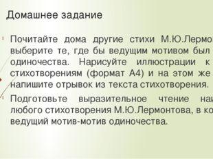 Домашнее задание Почитайте дома другие стихи М.Ю.Лермонтова, выберите те, где