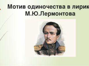 Мотив одиночества в лирике М.Ю.Лермонтова