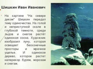 """Шишкин Иван Иванович На картине """"На севере диком"""" Шишкин передал тему одиноче"""