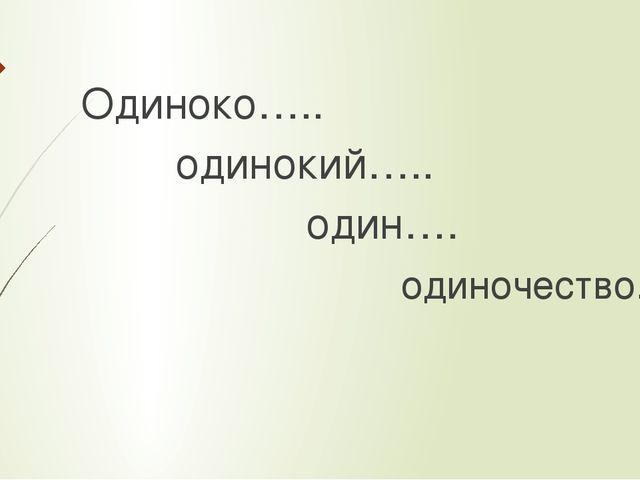 Одиноко….. одинокий….. один…. одиночество...