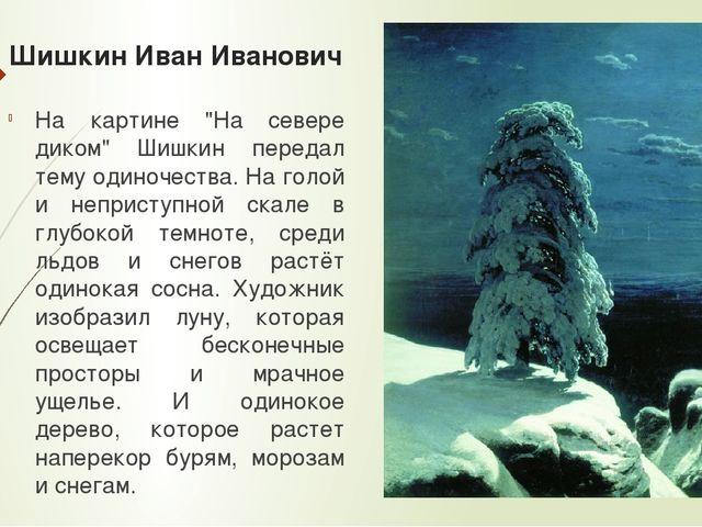 """Шишкин Иван Иванович На картине """"На севере диком"""" Шишкин передал тему одиноче..."""