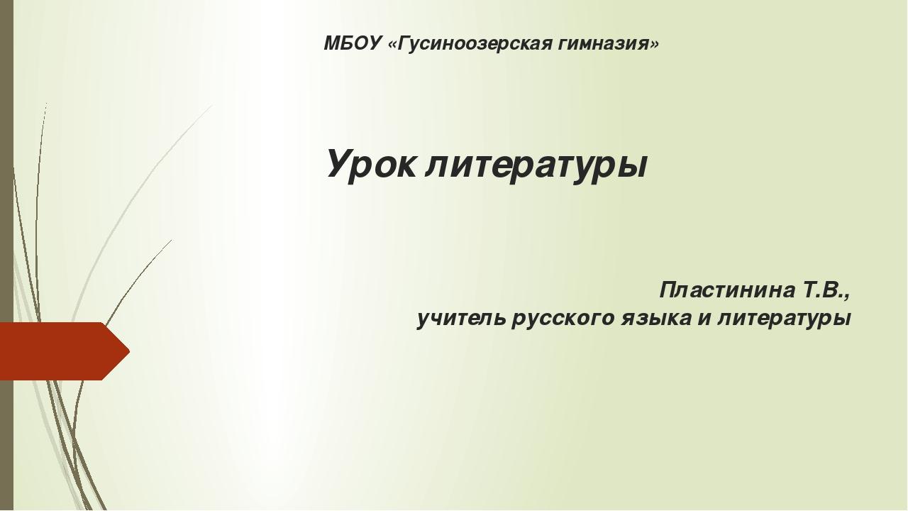 МБОУ «Гусиноозерская гимназия» Урок литературы Пластинина Т.В., учитель русск...