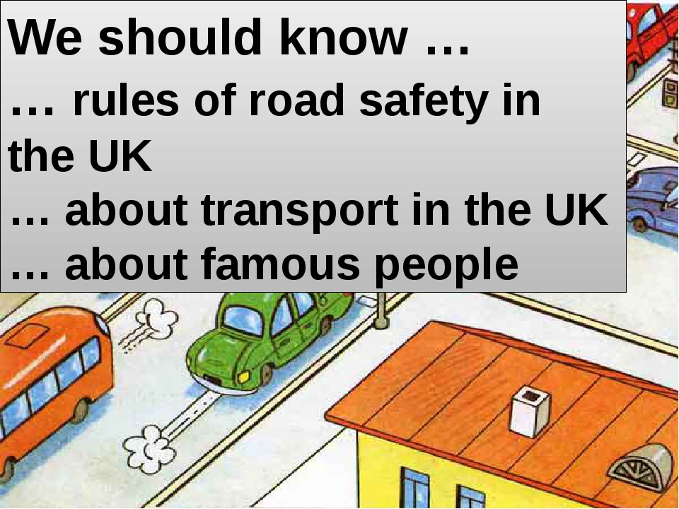 We should know … … rules of road safety in the UK … about transport in the UK...