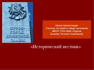 «Исторический вестник» Автор презентации: Учитель истории и обществознания МБ