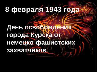 8 февраля 1943 года День освобождения города Курска от немецко-фашистских зах