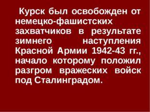Курск был освобожден от немецко-фашистских захватчиков в результате зимнего