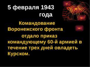 5 февраля 1943 года Командование Воронежского фронта отдало приказ командующе