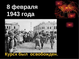 8 февраля 1943 года Курск был освобожден.