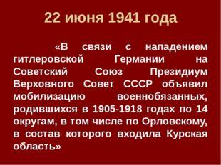 22 июня 1941 года «В связи с нападением гитлеровской Германии на Советский Со