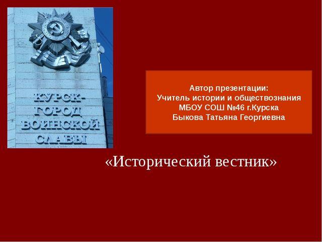 «Исторический вестник» Автор презентации: Учитель истории и обществознания МБ...
