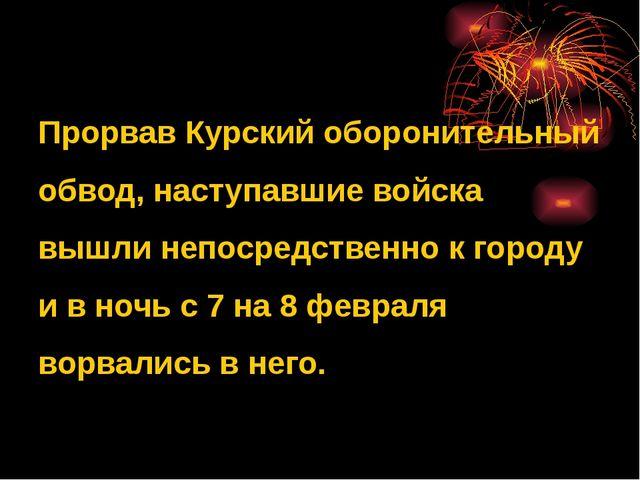 Прорвав Курский оборонительный обвод, наступавшие войска вышли непосредствен...