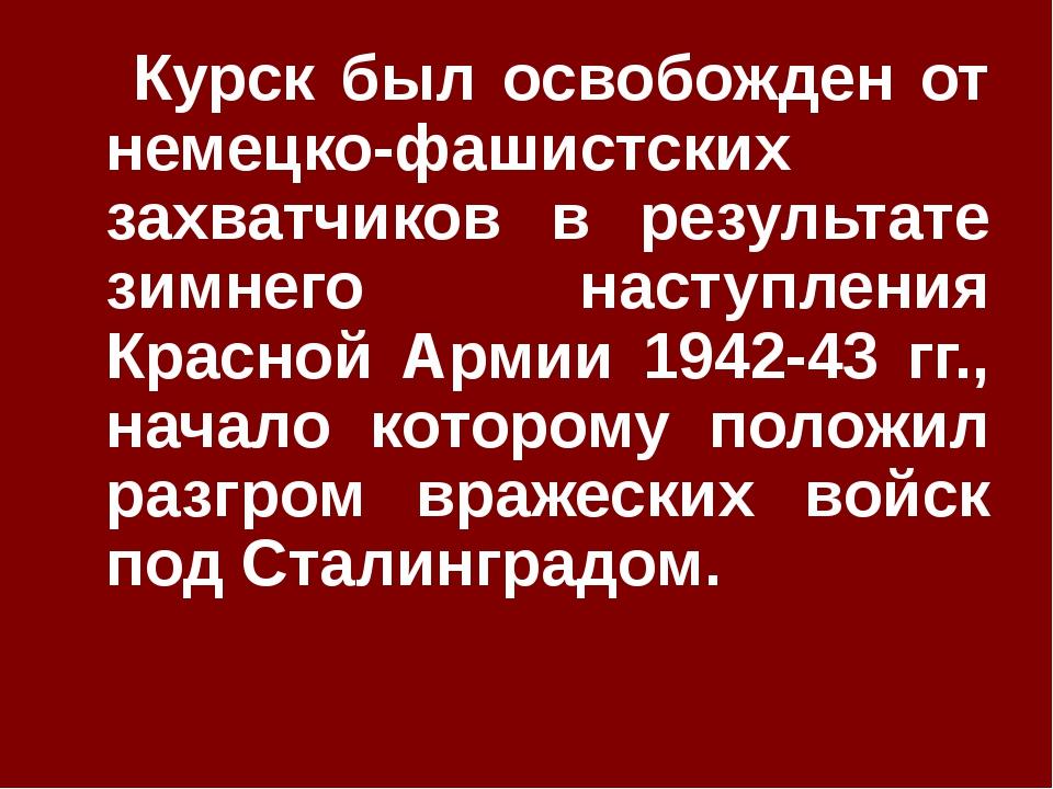 Курск был освобожден от немецко-фашистских захватчиков в результате зимнего...