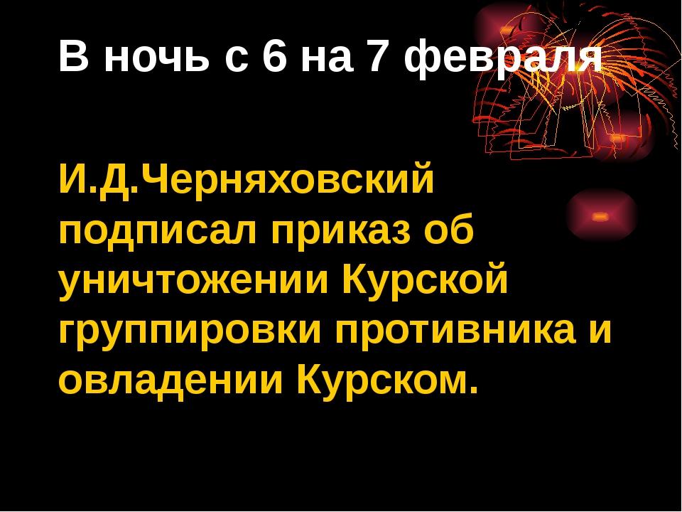 В ночь с 6 на 7 февраля И.Д.Черняховский подписал приказ об уничтожении Курск...