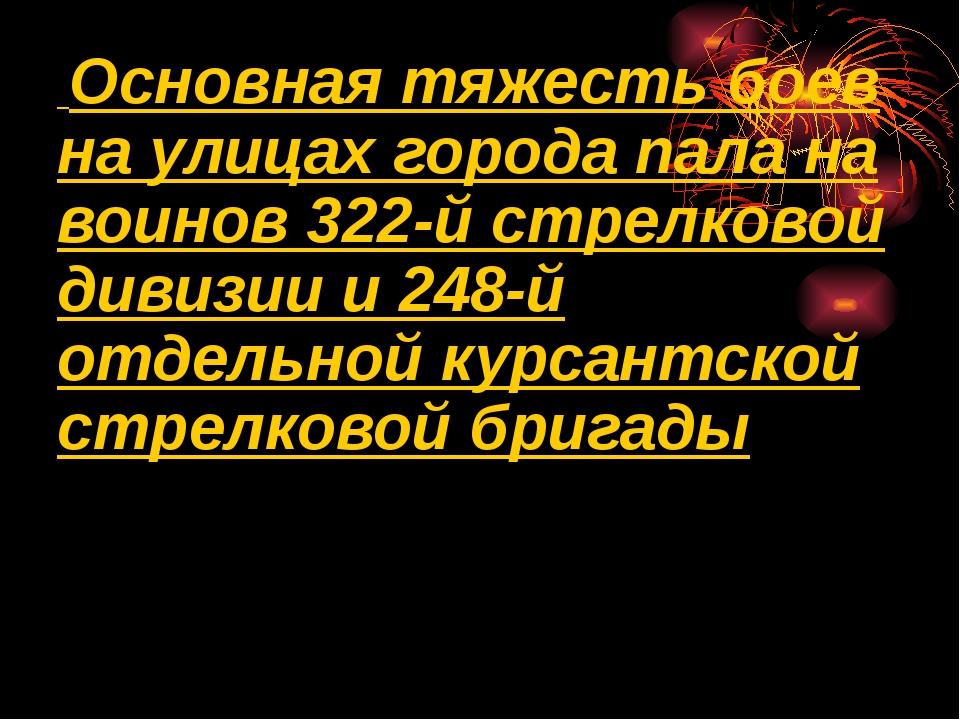 Основная тяжесть боев на улицах города пала на воинов 322-й стрелковой дивиз...