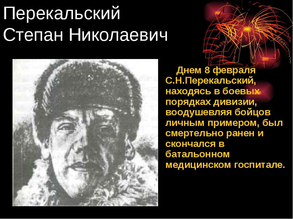 Перекальский Степан Николаевич Днем 8 февраля С.Н.Перекальский, находясь в бо...