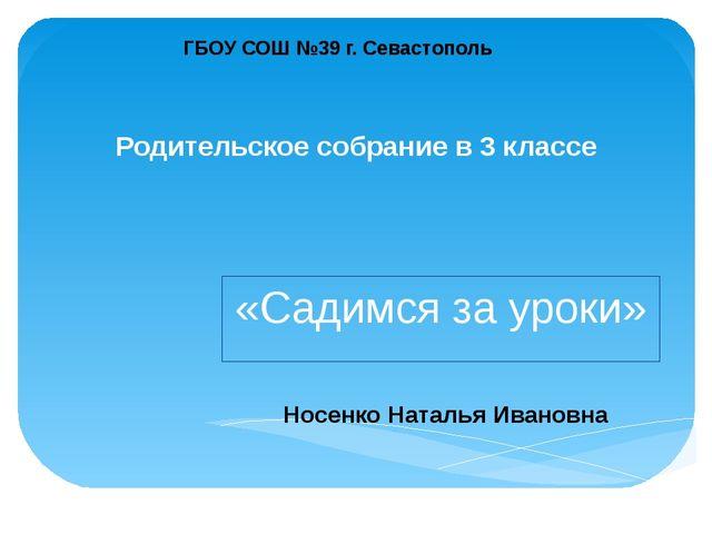 ГБОУ СОШ №39 г. Севастополь Носенко Наталья Ивановна Родительское собрание в...