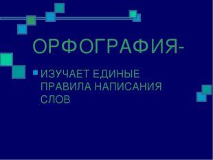 ОРФОГРАФИЯ- ИЗУЧАЕТ ЕДИНЫЕ ПРАВИЛА НАПИСАНИЯ СЛОВ