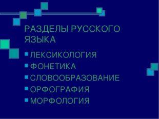 РАЗДЕЛЫ РУССКОГО ЯЗЫКА ЛЕКСИКОЛОГИЯ ФОНЕТИКА СЛОВООБРАЗОВАНИЕ ОРФОГРАФИЯ МОРФ