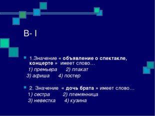 В- I 1.Значение « объявление о спектакле, концерте » имеет слово… 1) премьера