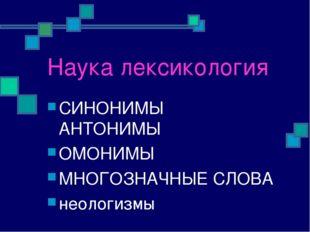Наука лексикология СИНОНИМЫ АНТОНИМЫ ОМОНИМЫ МНОГОЗНАЧНЫЕ СЛОВА неологизмы