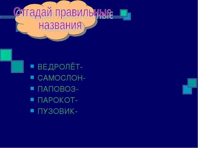 ВЕДРОЛЁТ- САМОСЛОН- ПАПОВОЗ- ПАРОКОТ- ПУЗОВИК-