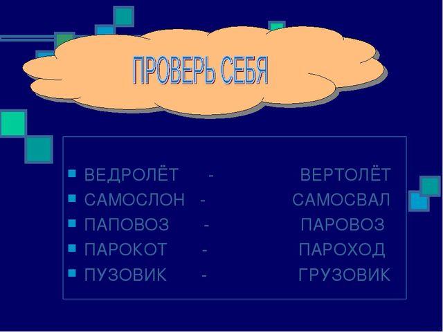 ВЕДРОЛЁТ - ВЕРТОЛЁТ САМОСЛОН - САМОСВАЛ ПАПОВОЗ - ПАРОВОЗ ПАРОКОТ - ПАРОХОД...
