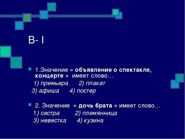 В- I 1.Значение « объявление о спектакле, концерте » имеет слово… 1) премьера...