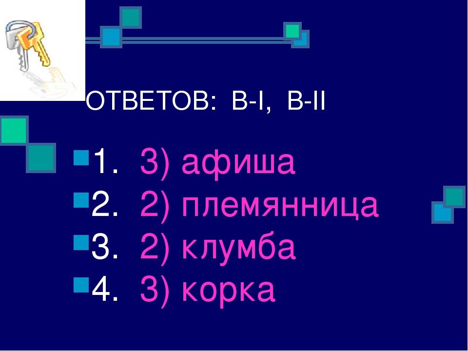 ОТВЕТОВ: В-I, В-II 1. 3) афиша 2. 2) племянница 3. 2) клумба 4. 3) корка