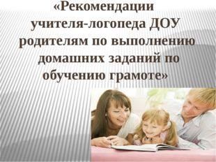 «Рекомендации учителя-логопеда ДОУ родителям по выполнению домашних заданий п