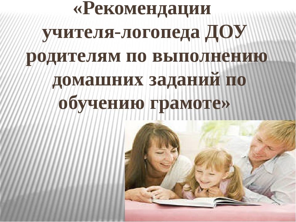 «Рекомендации учителя-логопеда ДОУ родителям по выполнению домашних заданий п...