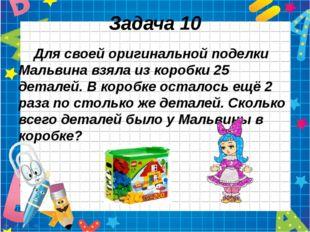 Задача 10 Для своей оригинальной поделки Мальвина взяла из коробки 25 деталей