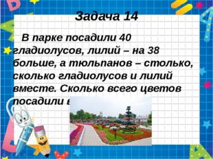 Задача 14 В парке посадили 40 гладиолусов, лилий – на 38 больше, а тюльпанов