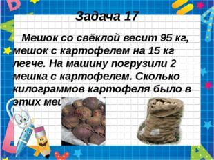 Задача 17 Мешок со свёклой весит 95 кг, мешок с картофелем на 15 кг легче. На
