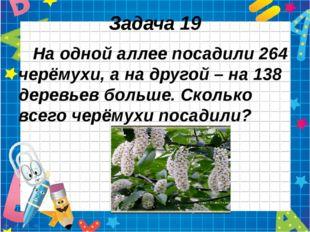 Задача 19 На одной аллее посадили 264 черёмухи, а на другой – на 138 деревьев