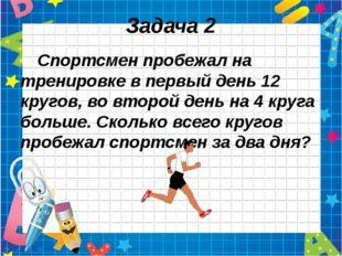 Задача 2 Спортсмен пробежал на тренировке в первый день 12 кругов, во второй
