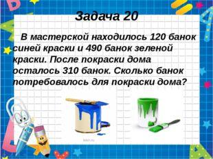 Задача 20 В мастерской находилось 120 банок синей краски и 490 банок зеленой