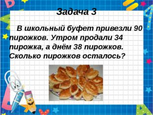 Задача 3 В школьный буфет привезли 90 пирожков. Утром продали 34 пирожка, а д