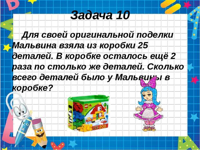 Задача 10 Для своей оригинальной поделки Мальвина взяла из коробки 25 деталей...